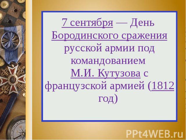 7 сентября — День Бородинского сражения русской армии под командованием М.И. Кутузова с французской армией (1812 год)