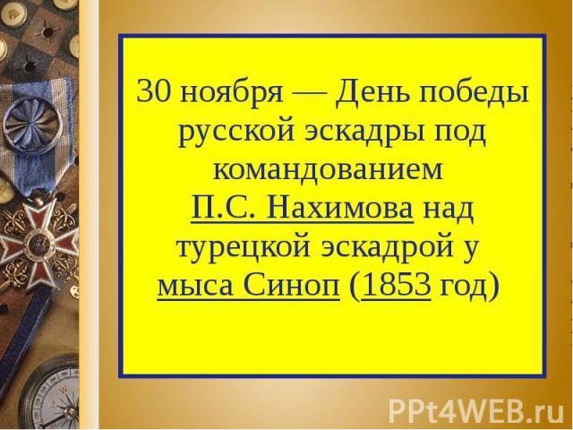 30 ноября — День победы русской эскадры под командованием П.С. Нахимова над турецкой эскадрой у мыса Синоп (1853 год)