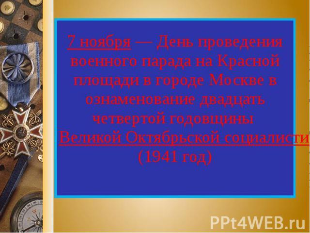 7 ноября — День проведения военного парада на Красной площади в городе Москве в ознаменование двадцать четвертой годовщины Великой Октябрьской социалистической революции (1941 год)