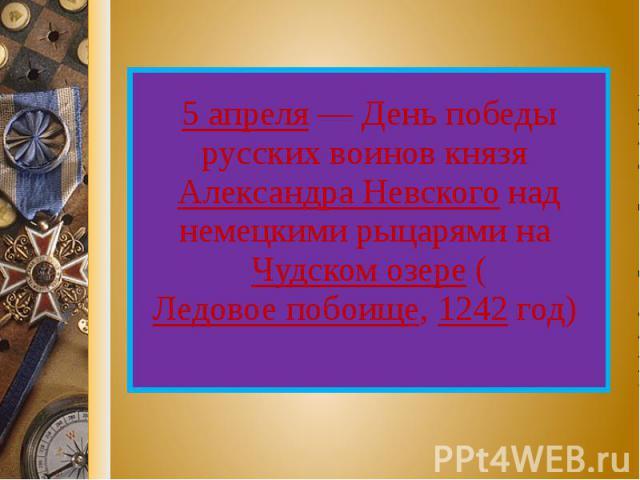 5 апреля — День победы русских воинов князя Александра Невского над немецкими рыцарями на Чудском озере (Ледовое побоище, 1242 год)