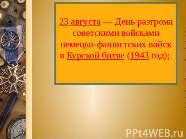 23 августа — День разгрома советскими войсками немецко-фашистских войск в Курской битве (1943 год);