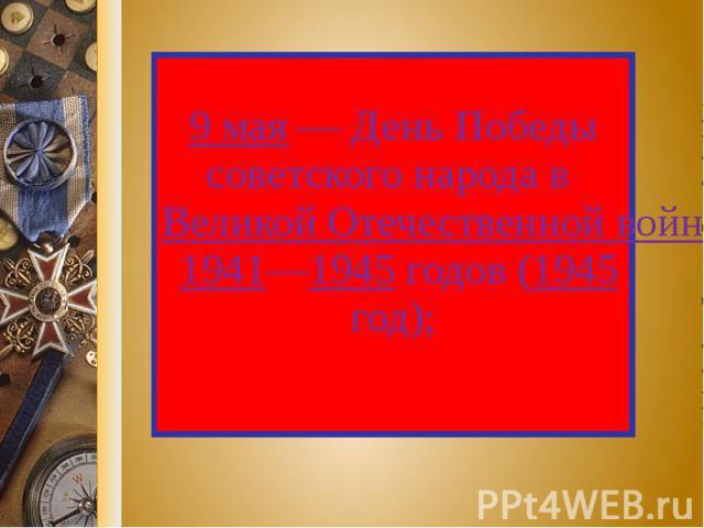 9 мая — День Победы советского народа в Великой Отечественной войне 1941—1945 годов (1945 год);