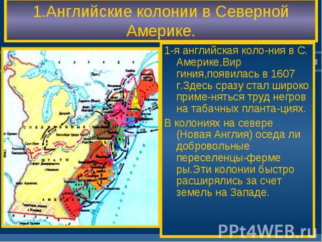 1-я английская коло-ния в С. Америке,Вир гиния,появилась в 1607 г.Здесь сразу стал широко приме-няться труд негров на табачных планта-циях. 1-я английская коло-ния в С. Америке,Вир гиния,появилась в 1607 г.Здесь сразу стал широко приме-няться труд н…