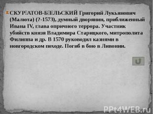 СКУР АТОВ-Б ЕЛЬСКИЙ Григорий Лукьянович (Малюта) (?-1573), думный дворянин, приб