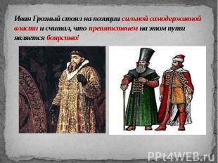 Иван Грозный стоял на позиции сильной самодержавной власти и считал, что препятс