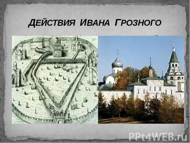 ДЕЙСТВИЯ ИВАНА ГРОЗНОГО 3 декабря 1564 года он вместе с семьей покидает Москву и поселяется в Александровской слободе (ныне г. Александров Владимирской области).