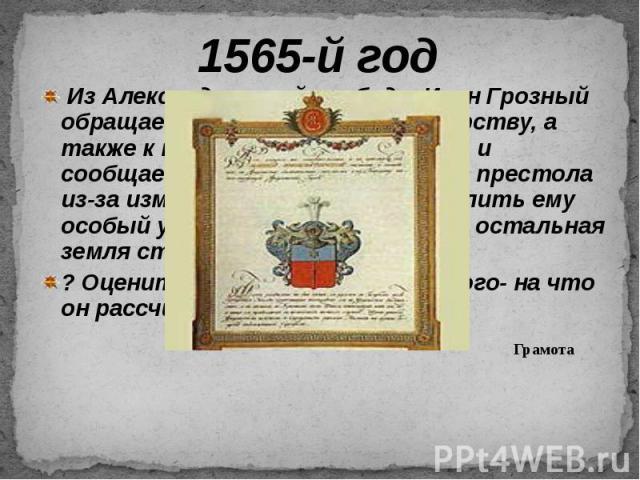 1565-й год Из Александровской слободы Иван Грозный обращается к духовенству и боярству, а также к посадскому люду Москвы, и сообщает, что отказывается от престола из-за измены бояр и просит выделить ему особый удел… «ОПРИЧНИНУ», вся остальная земля …