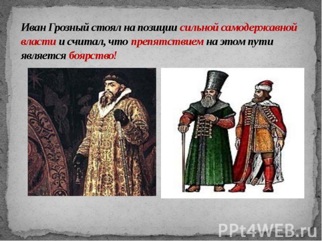 Иван Грозный стоял на позиции сильной самодержавной власти и считал, что препятствием на этом пути является боярство!