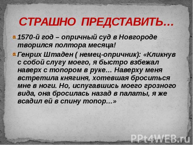 СТРАШНО ПРЕДСТАВИТЬ… 1570-й год – опричный суд в Новгороде творился полтора месяца! Генрих Штаден ( немец-опричник): «Кликнув с собой слугу моего, я быстро взбежал наверх с топором в руке… Наверху меня встретила княгиня, хотевшая броситься мне в ног…