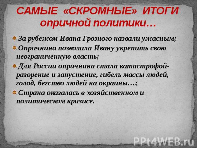 САМЫЕ «СКРОМНЫЕ» ИТОГИ опричной политики… За рубежом Ивана Грозного назвали ужасным; Опричнина позволила Ивану укрепить свою неограниченную власть; Для России опричнина стала катастрофой- разорение и запустение, гибель массы людей, голод, бегство лю…