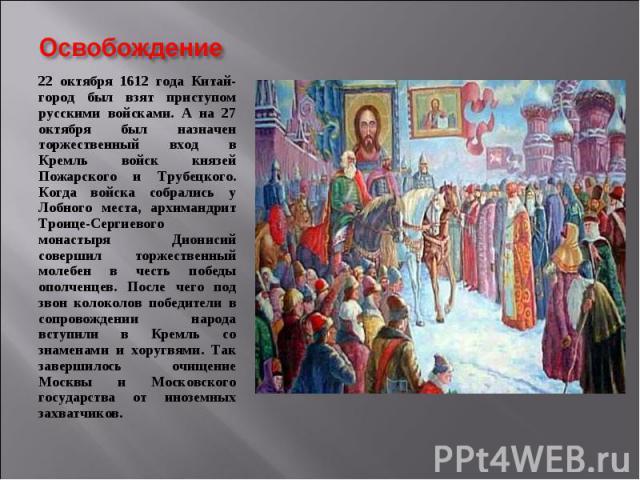 22 октября 1612 года Китай-город был взят приступом русскими войсками. А на 27 октября был назначен торжественный вход в Кремль войск князей Пожарского и Трубецкого. Когда войска собрались у Лобного места, архимандрит Троице-Сергиевого монастыря Дио…