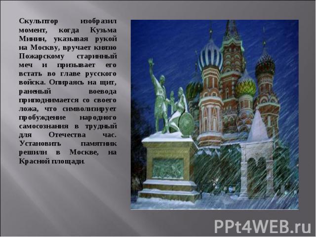 Скульптор изобразил момент, когда Кузьма Минин, указывая рукой на Москву, вручает князю Пожарскому старинный меч и призывает его встать во главе русского войска. Опираясь на щит, раненый воевода приподнимается со своего ложа, что символизирует пробу…