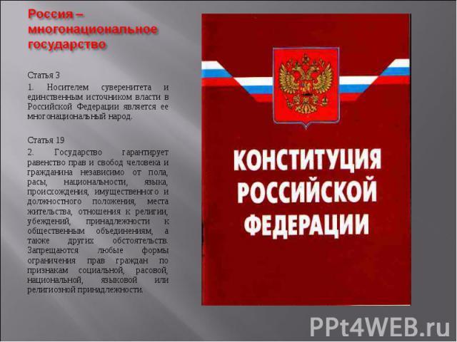 Статья 3 Статья 3 1. Носителем суверенитета и единственным источником власти в Российской Федерации является ее многонациональный народ. Статья 19 2. Государство гарантирует равенство прав и свобод человека и гражданина независимо от пола, расы, нац…