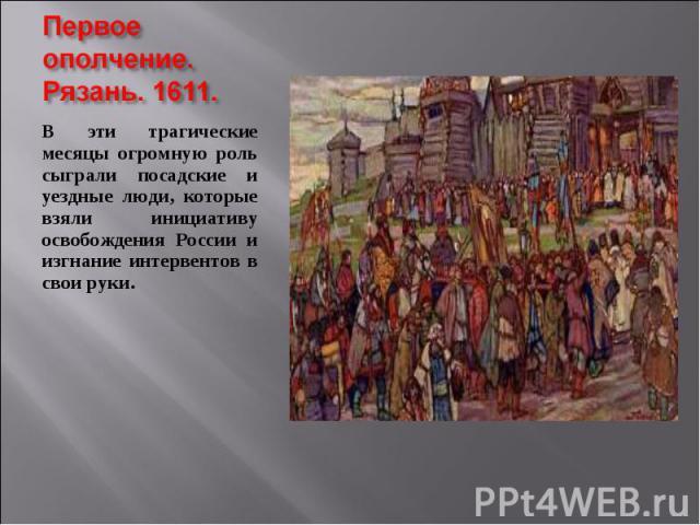 В эти трагические месяцы огромную роль сыграли посадские и уездные люди, которые взяли инициативу освобождения России и изгнание интервентов в свои руки. В эти трагические месяцы огромную роль сыграли посадские и уездные люди, которые взяли инициати…
