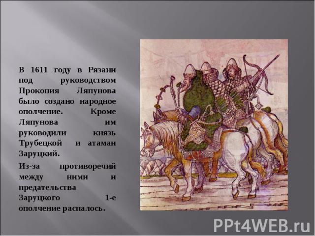 В 1611 году в Рязани под руководством Прокопия Ляпунова было создано народное ополчение. Кроме Ляпунова им руководили князь Трубецкой и атаман Заруцкий. Из-за противоречий между ними и предательства Заруцкого 1-е ополчение распалось.