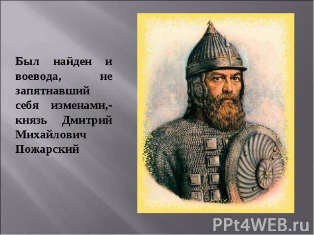 Был найден и воевода, не запятнавший себя изменами,- князь Дмитрий Михайлович Пожарский. Был найден и воевода, не запятнавший себя изменами,- князь Дмитрий Михайлович Пожарский.