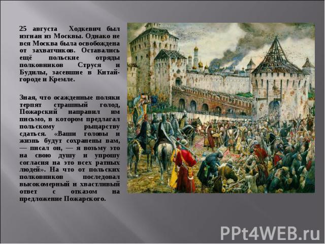 25 августа Ходкевич был изгнан из Москвы. Однако не вся Москва была освобождена от захватчиков. Оставались ещё польские отряды полковников Струся и Будилы, засевшие в Китай-городе и Кремле. 25 августа Ходкевич был изгнан из Москвы. Однако не вся Мос…