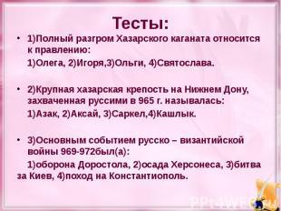 Тесты: 1)Полный разгром Хазарского каганата относится к правлению: 1)Олега, 2)Иг