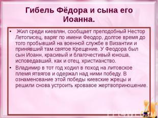 Гибель Фёдора и сына его Иоанна. Жил среди киевлян, сообщает преподобный Нестор