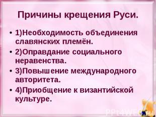 Причины крещения Руси. 1)Необходимость объединения славянских племён. 2)Оправдан