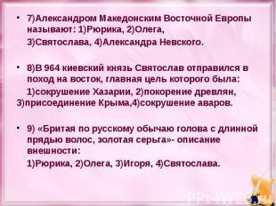 7)Александром Македонским Восточной Европы называют: 1)Рюрика, 2)Олега, 7)Алекса