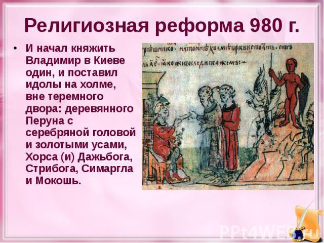 Религиозная реформа 980 г. И начал княжить Владимир в Киеве один, и поставил идолы на холме, вне теремного двора: деревянного Перуна с серебряной головой и золотыми усами, Хорса (и) Дажьбога, Стрибога, Симаргла и Мокошь.
