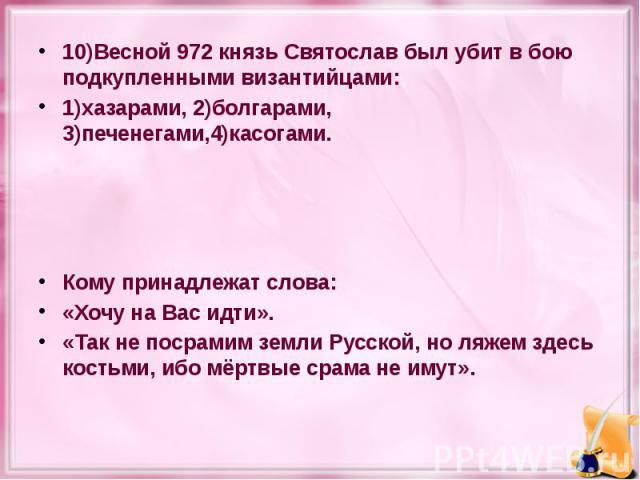 10)Весной 972 князь Святослав был убит в бою подкупленными византийцами: 10)Весной 972 князь Святослав был убит в бою подкупленными византийцами: 1)хазарами, 2)болгарами, 3)печенегами,4)касогами. Кому принадлежат слова: «Хочу на Вас идти». «Так не п…
