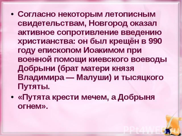 Согласно некоторым летописным свидетельствам, Новгород оказал активное сопротивление введению христианства: он был крещён в 990 году епископом Иоакимом при военной помощи киевского воеводы Добрыни (брат матери князя Владимира— Малуши) и тысяцк…