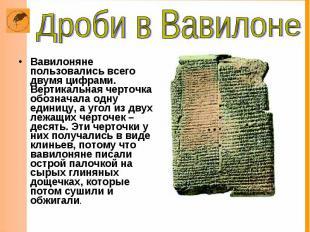Вавилоняне пользовались всего двумя цифрами. Вертикальная черточка обозначала од
