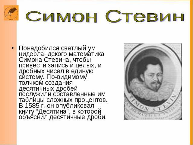 Понадобился светлый ум нидерландского математика Симона Стевина, чтобы привести запись и целых, и дробных чисел в единую систему. По-видимому, толчком создания десятичных дробей послужили составленные им таблицы сложных процентов. В 1585 г. он опубл…