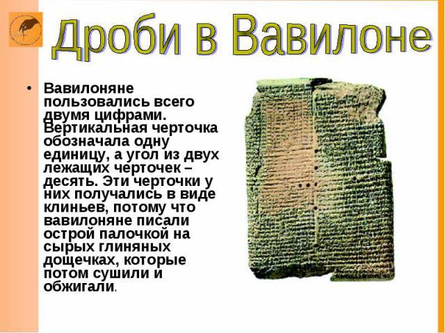 Вавилоняне пользовались всего двумя цифрами. Вертикальная черточка обозначала одну единицу, а угол из двух лежащих черточек – десять. Эти черточки у них получались в виде клиньев, потому что вавилоняне писали острой палочкой на сырых глиняных дощечк…