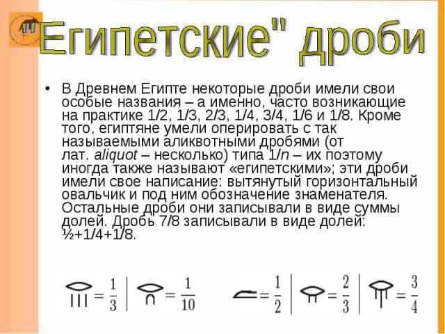 В Древнем Египте некоторые дроби имели свои особые названия – а именно, часто возникающие на практике 1/2, 1/3, 2/3, 1/4, 3/4, 1/6 и 1/8. Кроме того, египтяне умели оперировать с так называемымиаликвотными дробями(от лат.aliquot&nb…