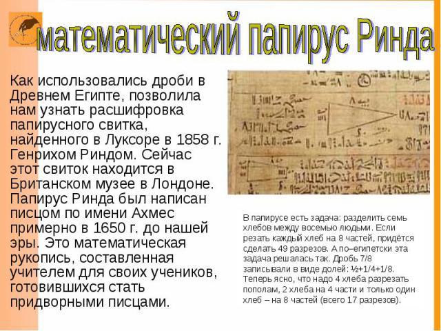 Как использовались дроби в Древнем Египте, позволила нам узнать расшифровка папирусного свитка, найденного в Луксоре в 1858 г. Генрихом Риндом. Сейчас этот свиток находится в Британском музее в Лондоне. Папирус Ринда был написан писцом по имени Ахме…