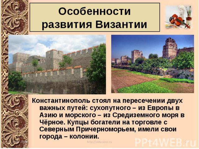 Константинополь стоял на пересечении двух важных путей: сухопутного – из Европы в Азию и морского – из Средиземного моря в Чёрное. Купцы богатели на торговле с Северным Причерноморьем, имели свои города – колонии. Константинополь стоял на пересечени…