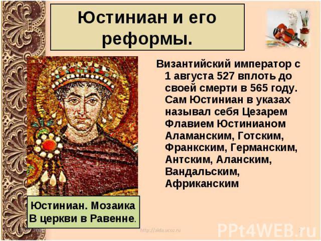 Византийский императорс 1 августа527вплоть до своей смерти в 565году. Сам Юстиниан в указах называл себя Цезарем Флавием Юстинианом Аламанским, Готским, Франкским, Германским, Антским, Аланским, Вандальским, Африканским…