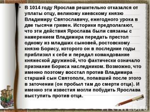 В 1014 году Ярослав решительно отказался от уплаты отцу, великому киевскому княз