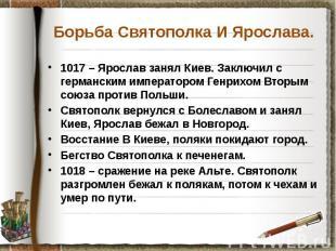 Борьба Святополка И Ярослава. 1017 – Ярослав занял Киев. Заключил с германским и