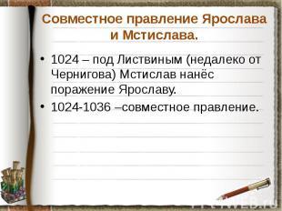 Совместное правление Ярослава и Мстислава. 1024 – под Листвиным (недалеко от Чер