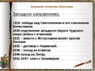 Внешняя политика Ярослава Западное направление. 1019- победа над Святополком и е