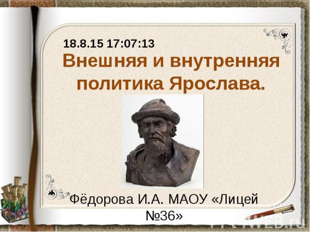 Внешняя и внутренняя политика Ярослава. Фёдорова И.А. МАОУ «Лицей №36»