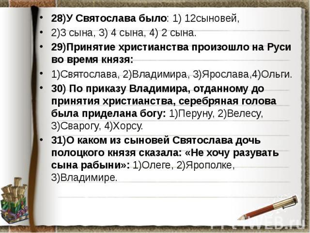 28)У Святослава было: 1) 12сыновей, 28)У Святослава было: 1) 12сыновей, 2)3 сына, 3) 4 сына, 4) 2 сына. 29)Принятие христианства произошло на Руси во время князя: 1)Святослава, 2)Владимира, 3)Ярослава,4)Ольги. 30) По приказу Владимира, отданному до …