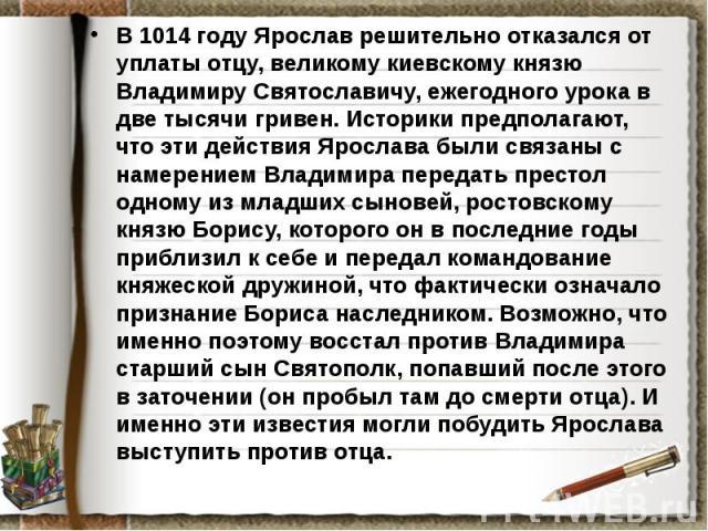 В 1014 году Ярослав решительно отказался от уплаты отцу, великому киевскому князю Владимиру Святославичу, ежегодного урока в две тысячи гривен. Историки предполагают, что эти действия Ярослава были связаны с намерением Владимира передать престол одн…