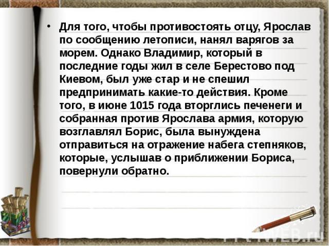 Для того, чтобы противостоять отцу, Ярослав по сообщению летописи, нанял варягов за морем. Однако Владимир, который в последние годы жил в селе Берестово под Киевом, был уже стар и не спешил предпринимать какие-то действия. Кроме того, в июне 1015 г…