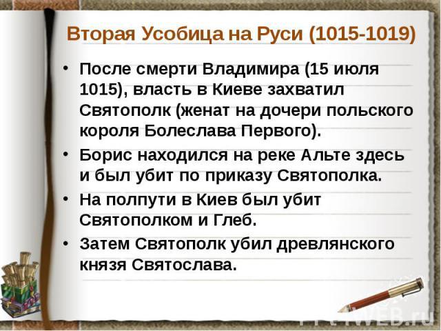Вторая Усобица на Руси (1015-1019) После смерти Владимира (15 июля 1015), власть в Киеве захватил Святополк (женат на дочери польского короля Болеслава Первого). Борис находился на реке Альте здесь и был убит по приказу Святополка. На полпути в Киев…