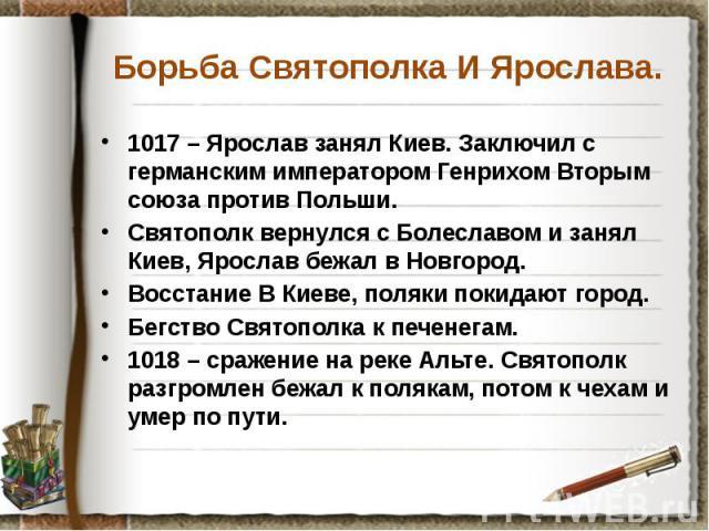 Борьба Святополка И Ярослава. 1017 – Ярослав занял Киев. Заключил с германским императором Генрихом Вторым союза против Польши. Святополк вернулся с Болеславом и занял Киев, Ярослав бежал в Новгород. Восстание В Киеве, поляки покидают город. Бегство…