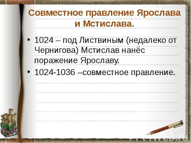 Совместное правление Ярослава и Мстислава. 1024 – под Листвиным (недалеко от Чернигова) Мстислав нанёс поражение Ярославу. 1024-1036 –совместное правление.