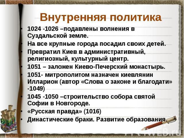 Внутренняя политика 1024 -1026 –подавлены волнения в Суздальской земле. На все крупные города посадил своих детей. Превратил Киев в административный, религиозный, культурный центр. 1051 – заложен Киево-Печерский монастырь. 1051- митрополитом назначе…