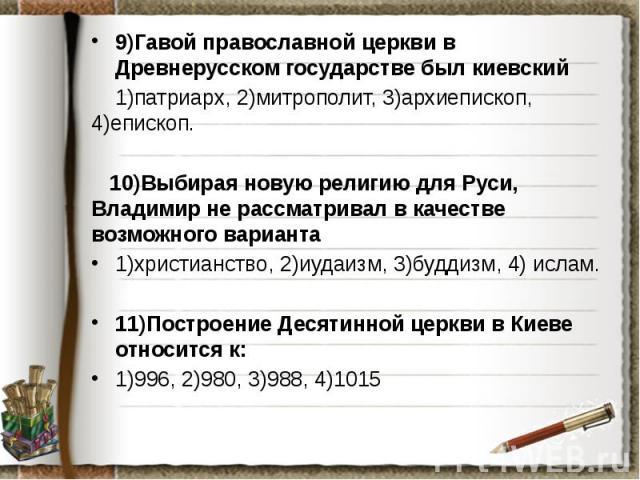 9)Гавой православной церкви в Древнерусском государстве был киевский 9)Гавой православной церкви в Древнерусском государстве был киевский 1)патриарх, 2)митрополит, 3)архиепископ, 4)епископ. 10)Выбирая новую религию для Руси, Владимир не рассматривал…