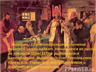 С середины 12 в. политическое значение Киевской земли падает. Начинается ее расп