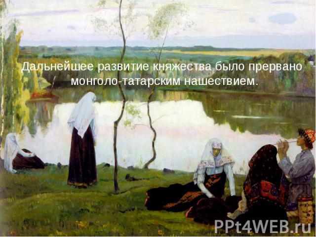 Дальнейшее развитие княжества было прервано монголо-татарским нашествием. Дальнейшее развитие княжества было прервано монголо-татарским нашествием.